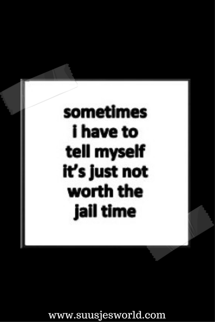 Sometimes I have to tell myself it's just not worth the jail time