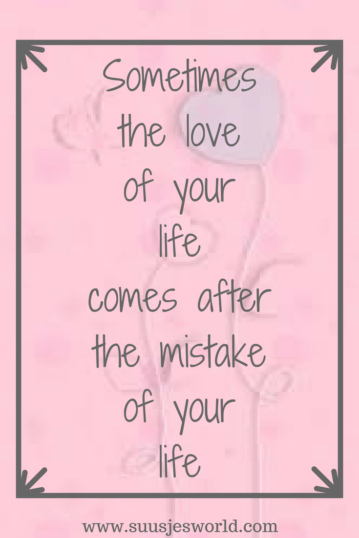 Sometimes the love of your life comes after the mistake of your life. Quotes, pinterest, nederland, suusjesworld, life quotes