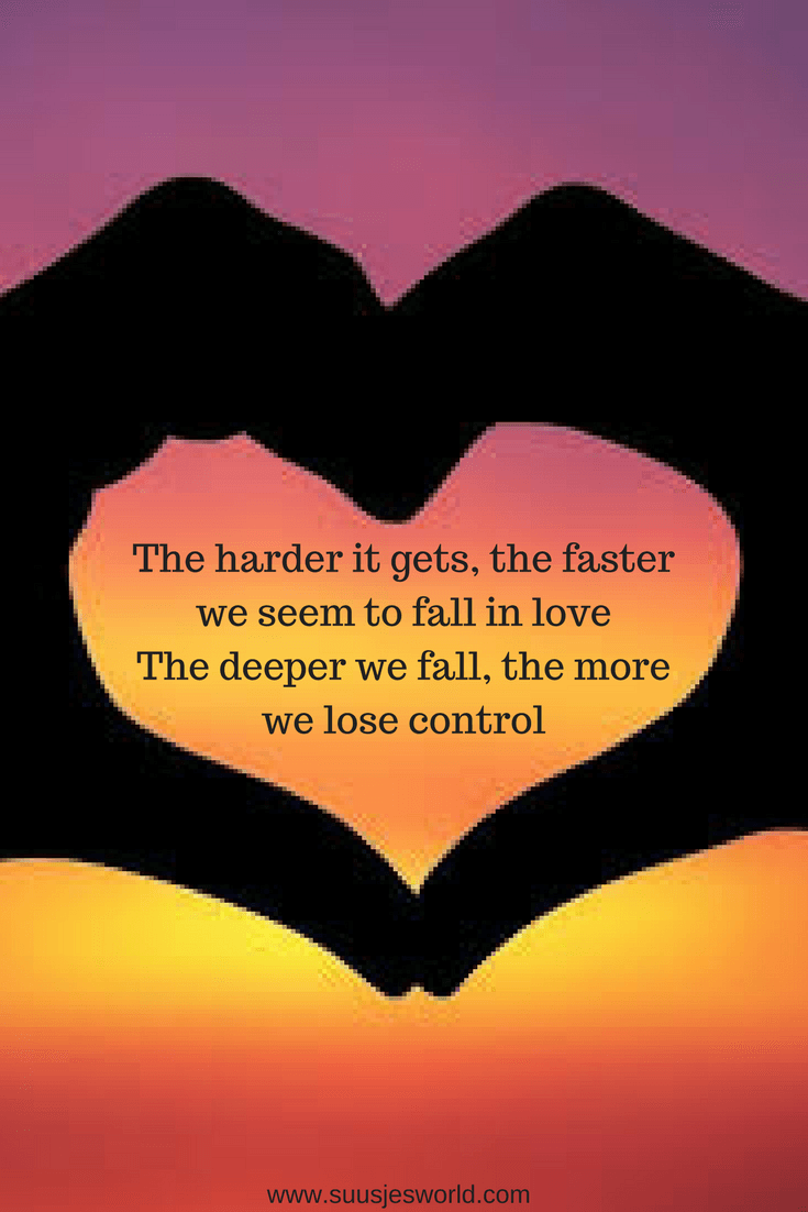 The harder it gets, the faster we seem to fall in loveThe deeper we fall, the more we lose control