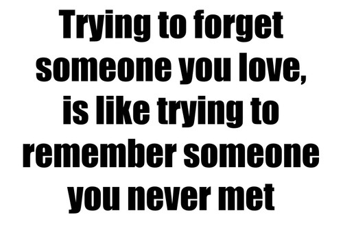 Trying to forget someone you love is like trying to remember someone you never knew