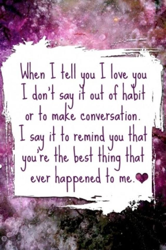 When I tell you I love you, I am not saying it out of habit, I am reminding you that you are my life