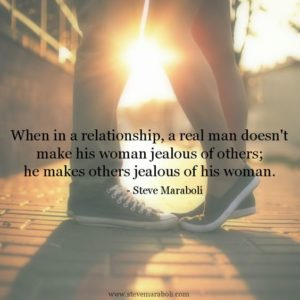 When in a relationship, a real man doesn't make his woman jealous of others, he makes others jealous of his woman
