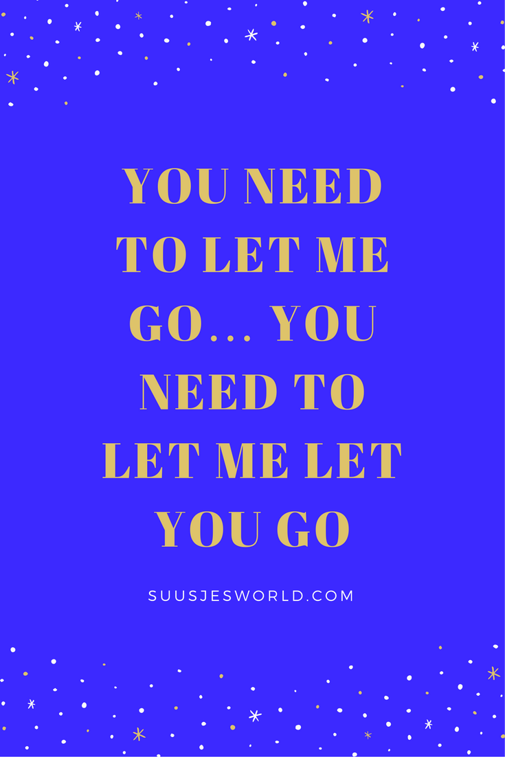 You need to let me go… You need to let me let you go