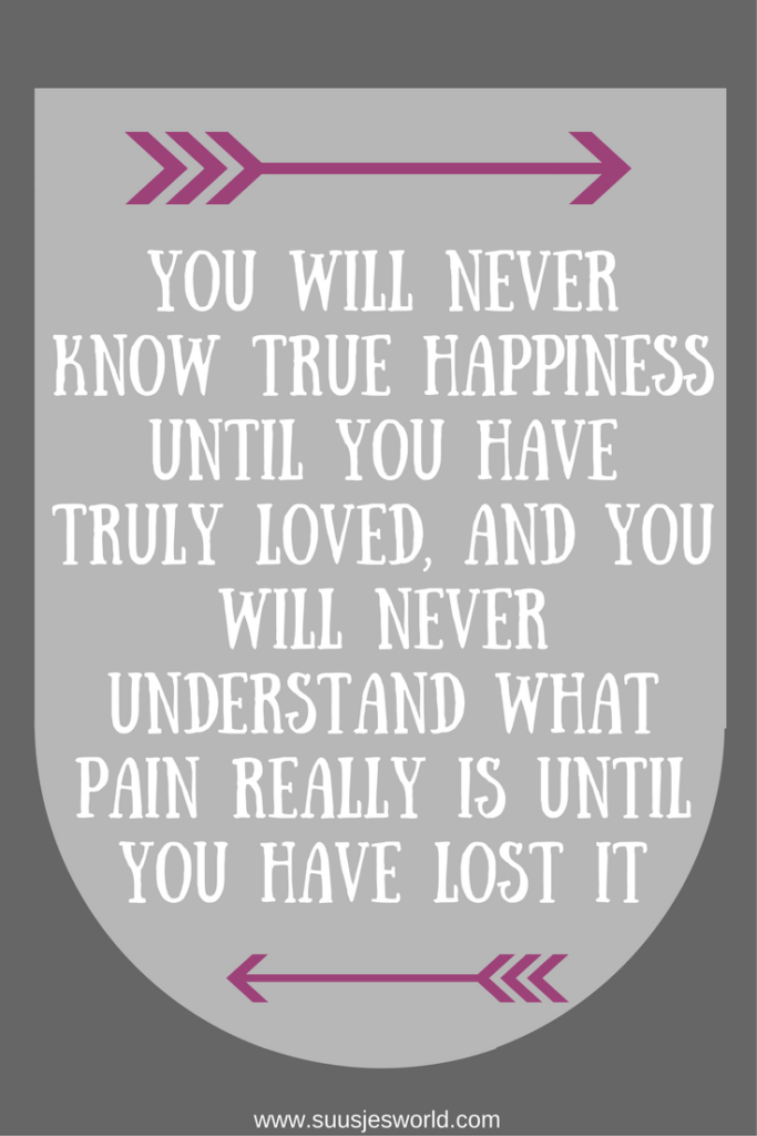 You will never know true happiness until you have truly loved, and you will never understand what pain really is until you have lost it