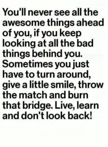 You'll never see all the awesome things ahead of you, if you keep looking behind
