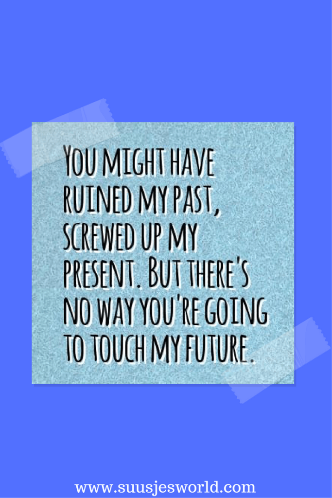you might have ruined my past and screwed up my present,  but i won't let you touch my future