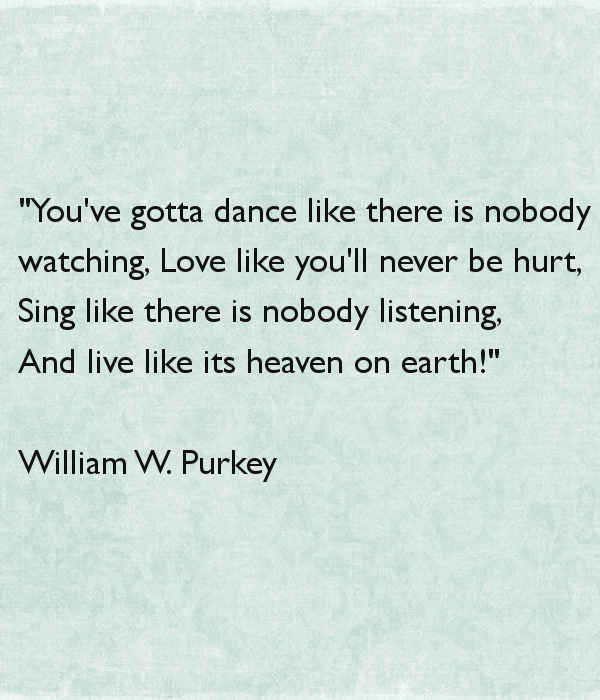 You've gotta dance like there's nobody watching, Love like you'll never be hurt, Sing like there's nobody listening, And live like it's heaven on earth.