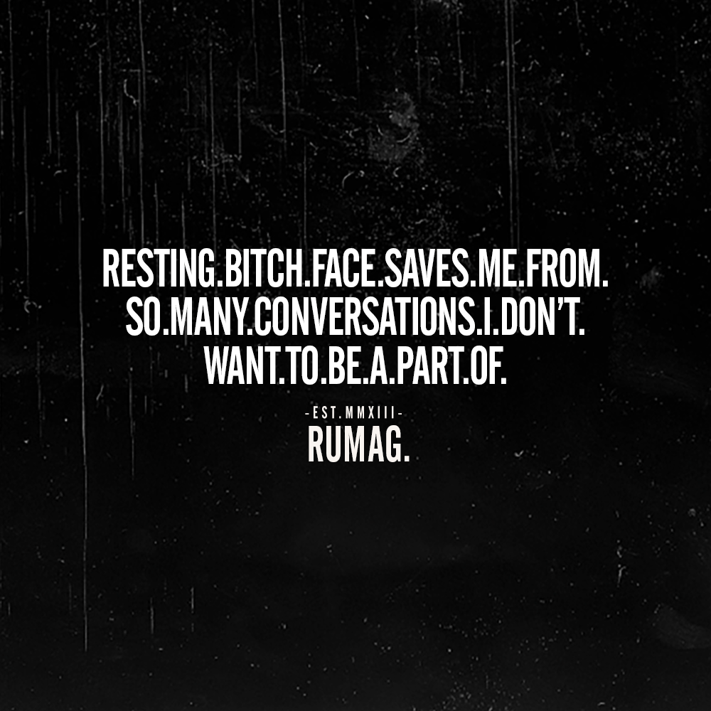 Resting bitch face saves me from so many conversations I don't want to be a part of. Rumag