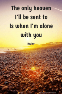 The only heaven I'll be sent to Is when I'm alone with you. Hozier