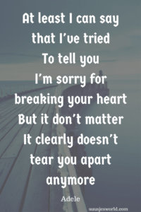 At least I can say that I've tried. To tell you I'm sorry for breaking your heart. But it don't matter. It clearly doesn't tear you apart anymore Adele