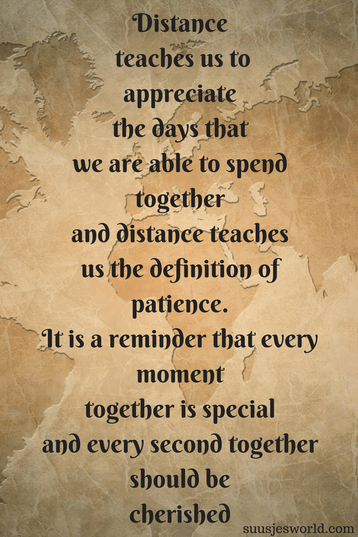 Distance teaches us to appreciate the days that we are able to spend together and distance teaches us the definition of patience. It is a reminder that every moment together is special, and every second together should be cherished