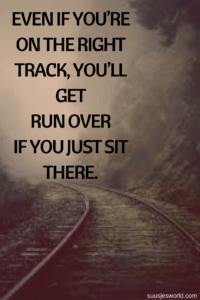 Even if you're on the right track, you'll get run over if you just sit there.