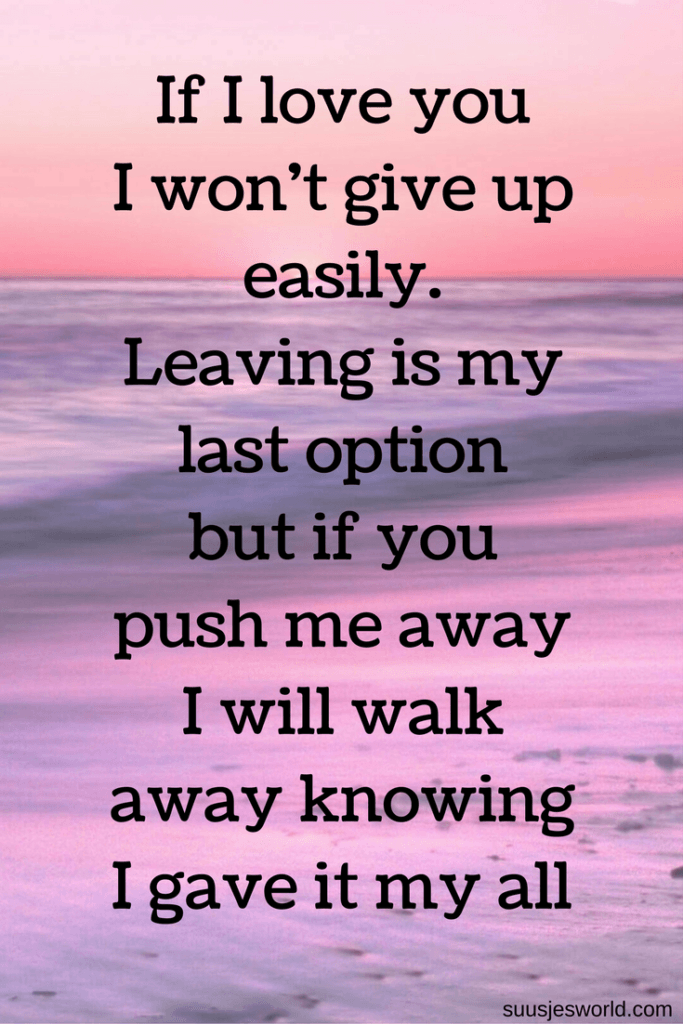 If I love you, I won't give up easily. Leaving is my last option, but if you push me away I will walk away knowing I gave it my all