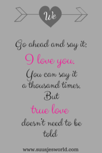Go ahead and say it: I love you. You can say it a thousand times. But, true love doesn't need to be told