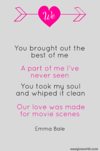 Cause You brought out the best of me A part of me I've never seen You took my soul and whiped it clean Our love was made for movie scenes Emma Bale