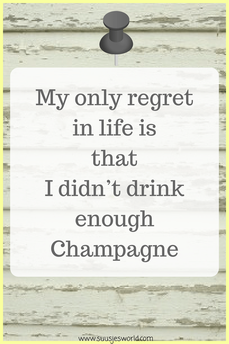 My only regret in life is that I didn't drink enough Champagne