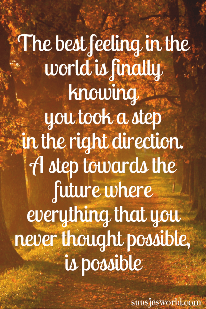 The best feeling in the world is finally knowing you took a step in the right direction. A step towards the future where everything that you never thought possible, is possible