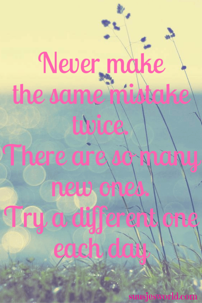 Never make the same mistake twice. There are so many new ones. Try a different one each day