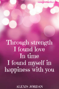 Through strength I found love In time I found myself in happiness with you Alexis Jordan