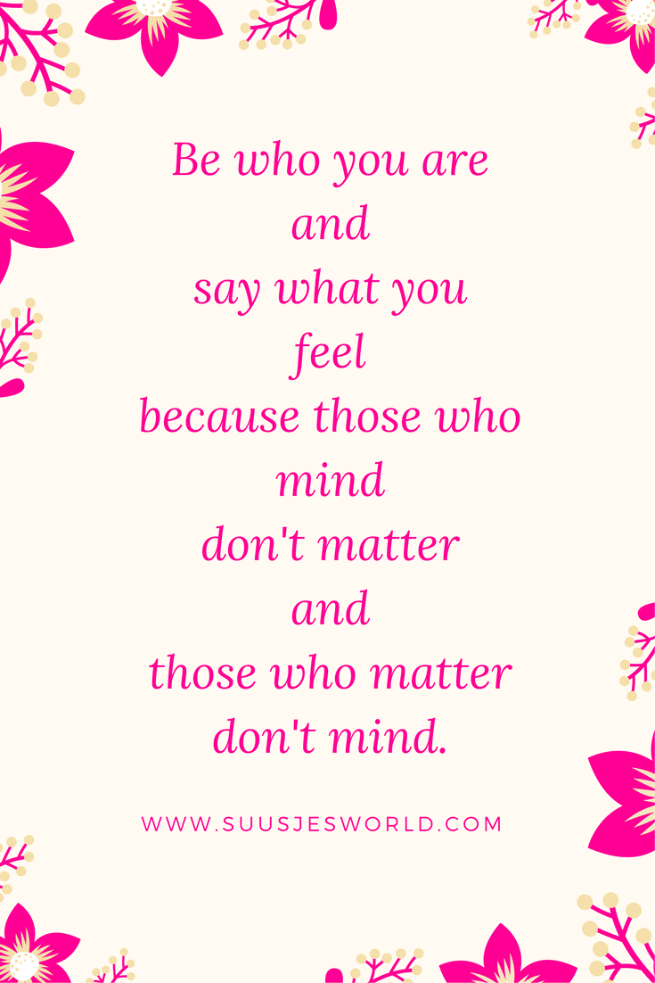 Be who you are and say what you feel because those who mind don't matter and those who matter don't mind.