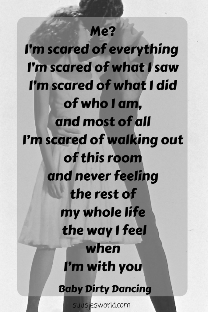 Me? I'm scared of everything. I'm scared of what I saw, I'm scared of what I did, of who I am, and most of all I'm scared of walking out of this room and never feeling the rest of my whole life the way I feel when I'm with you Dirty Dancing Baby