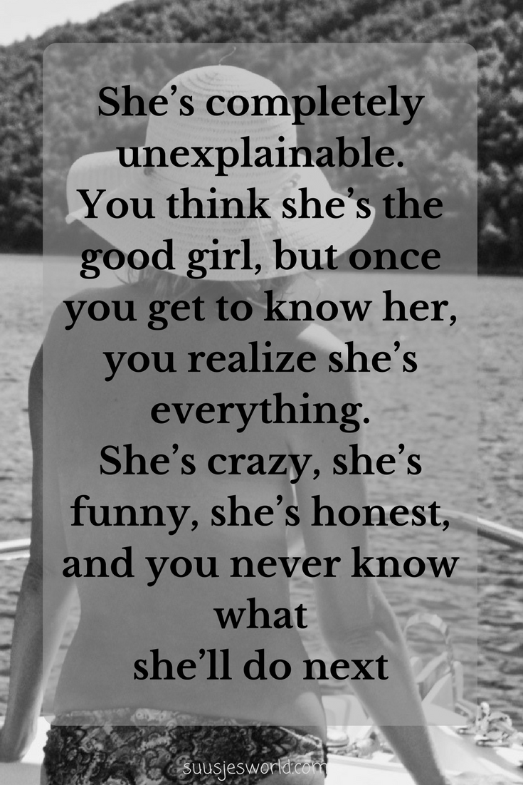 She's completely unexplainable. You think she's the good girl, but once you get to know her, you realize she's everything. She's crazy, she's funny, she's honest, and you never know what she'll do next