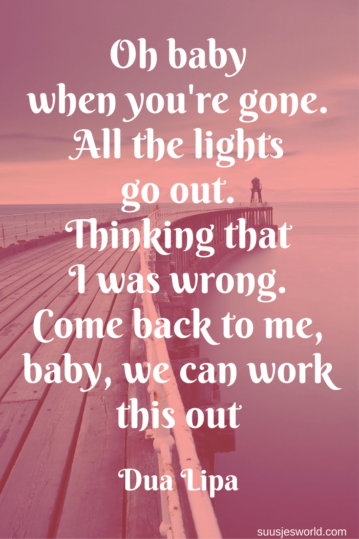 When you're gone. Oh baby, all the lights go out. Thinking, oh that, baby, I was wrong. Come back to me, baby, we can work this out. Dua Lipa