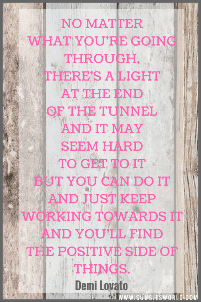 No matter what you're going through, there's a light at the end of the tunnel and it may seem hard to get to it but you can do it and just keep working towards it and you'll find the positive side of things. Demi Lovato