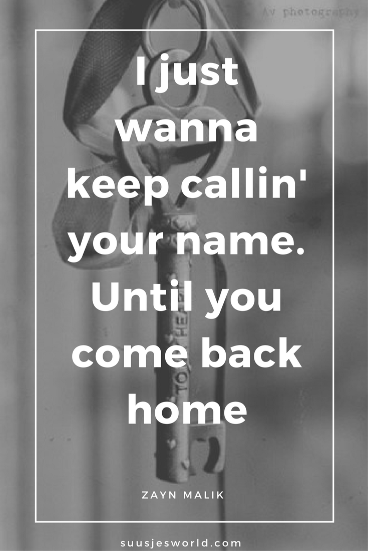 I just wanna keep callin' your name. Until you come back home Zayn Malik
