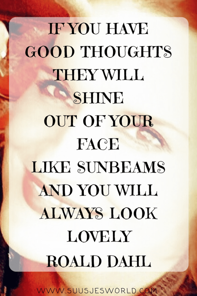 If you have good thoughts they will shine out of your face like sunbeams and you will always look lovely Roald Dahl