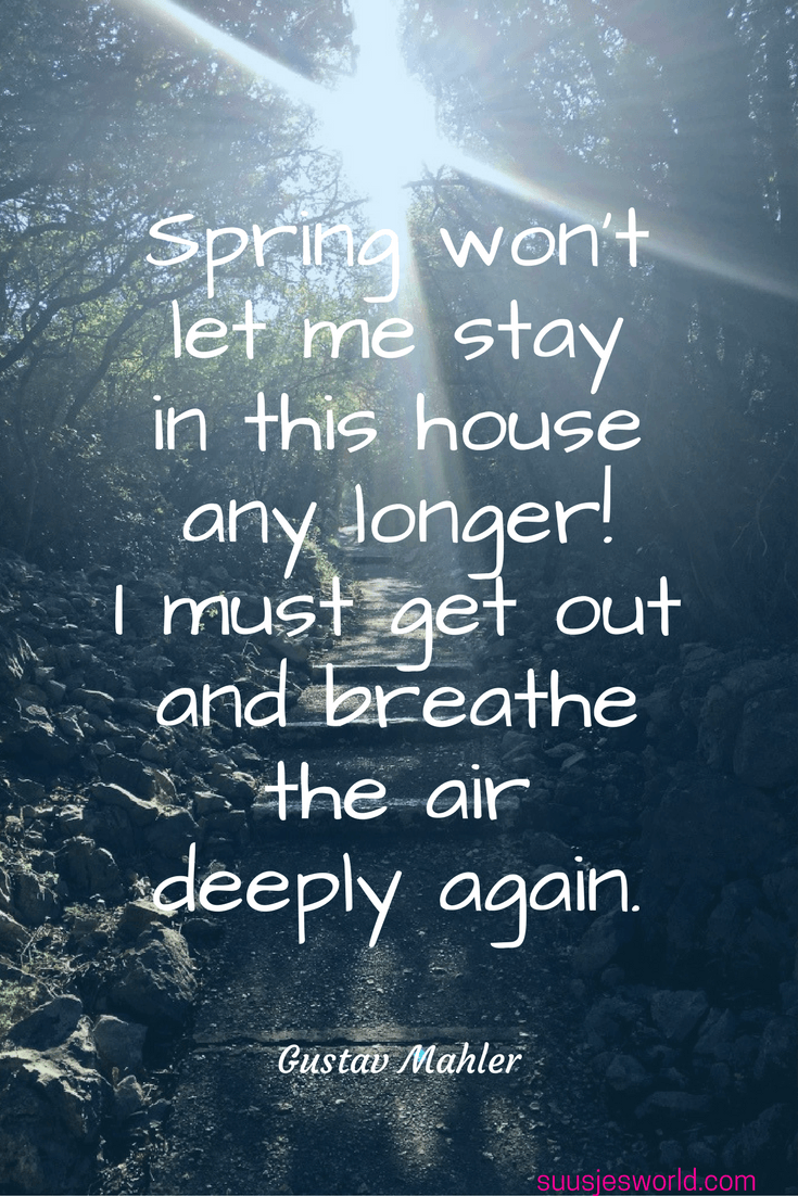 Spring won't let me stay in this house any longer! I must get out and breathe the air deeply again. Gustav Mahler