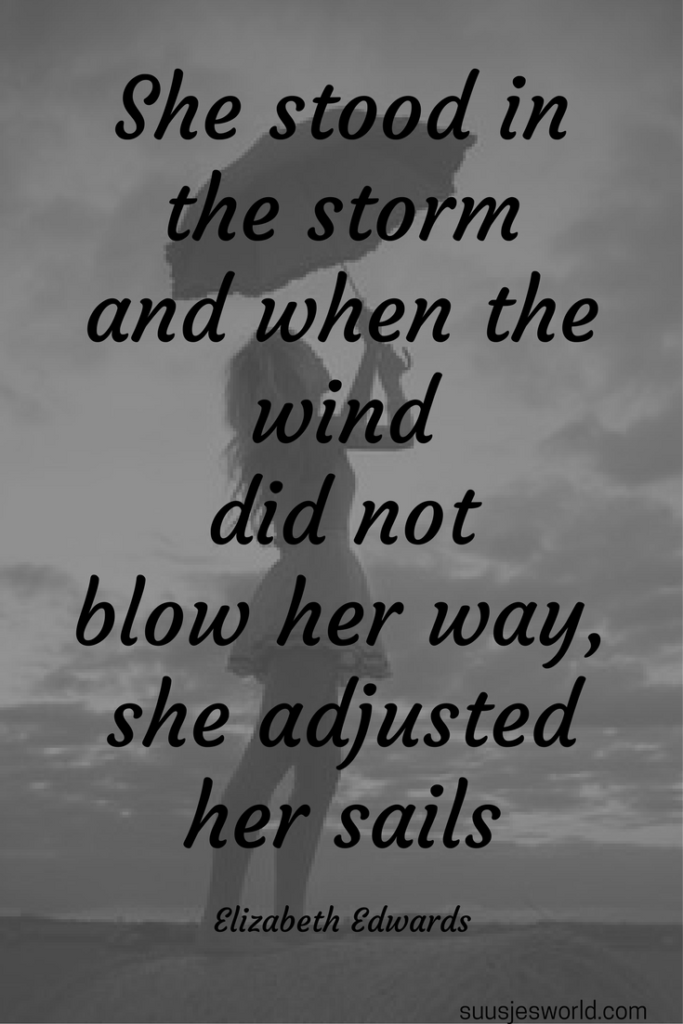 She stood in the storm and when the wind did not blow her way, she adjusted her sails Elizabeth Edwards