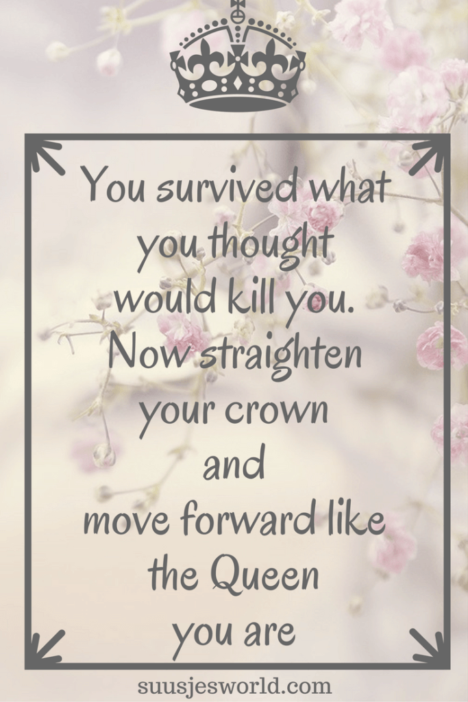 You survived what you thought would kill you. Now straighten your crown and move forward like the Queen you are
