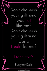 Don't cha wish your girlfriend was hot like me? Don't cha wish your girlfriend was a freak like me? Don't cha? Pussycat Dolls