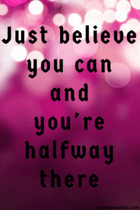 Just believe you can and you're halfway there