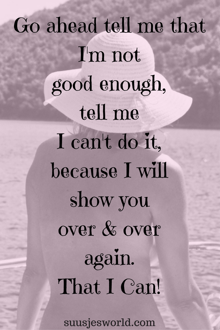 Go ahead tell me that I'm not good enough, tell me I can't do it, because I will show you over & over again. That I Can!