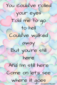 You could've rolled your eyes Told me to go to hell Could've walked away But you're still here And I'm still here Come on let's see where it goes Sam Hunt