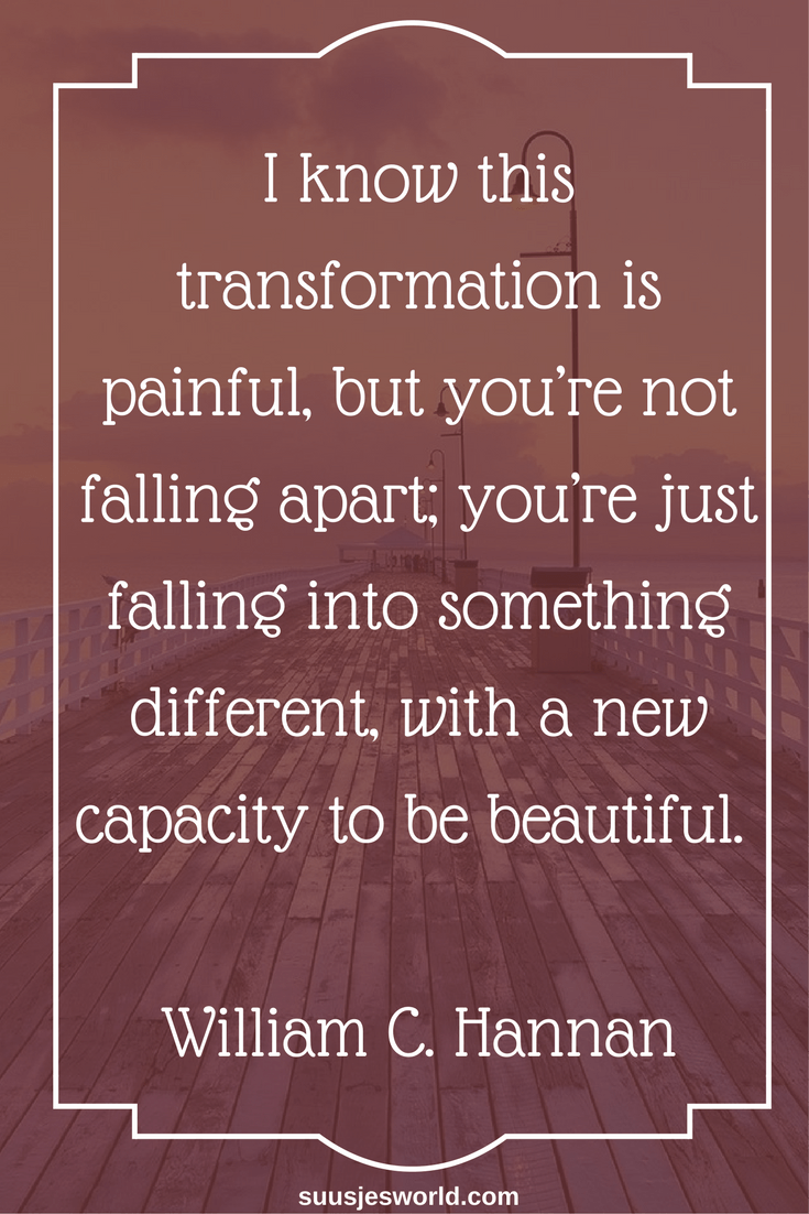I know this transformation is painful, but you're not falling apart; you're just falling into something different, with a new capacity to be beautiful. William C. Hannan