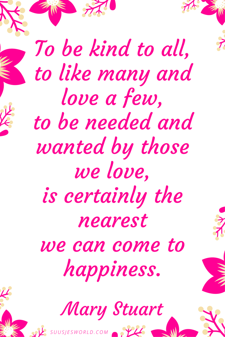 To be kind to all, to like many and love a few, to be needed and wanted by those we love, is certainly the nearest we can come to happiness. Mary Stuart