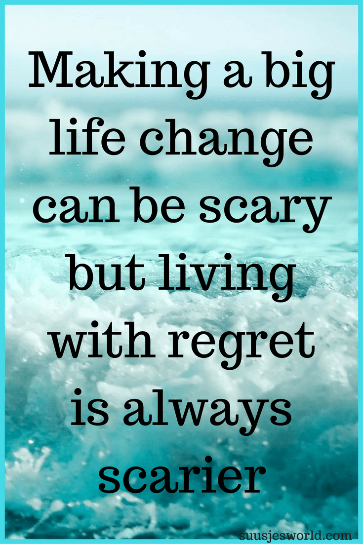 Making a big life change can be scary but living with regret is always scarier
