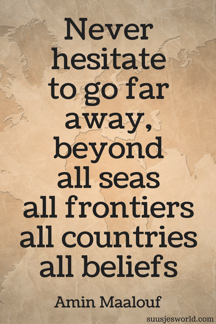 Never hesitate to go far away, beyond all seas, all frontiers, all countries, all beliefs. Amin Maalouf