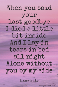 When you said your last goodbye I died a little bit inside And I lay in tears in bed all night Alone without you by my side  Emma Bale