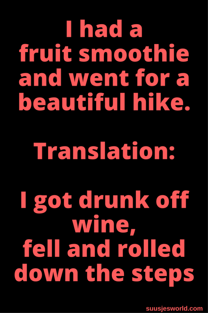 I had a fruit smoothie and went for a beautiful hike. Translation: I got drunk off wine, fell and rolled down the steps