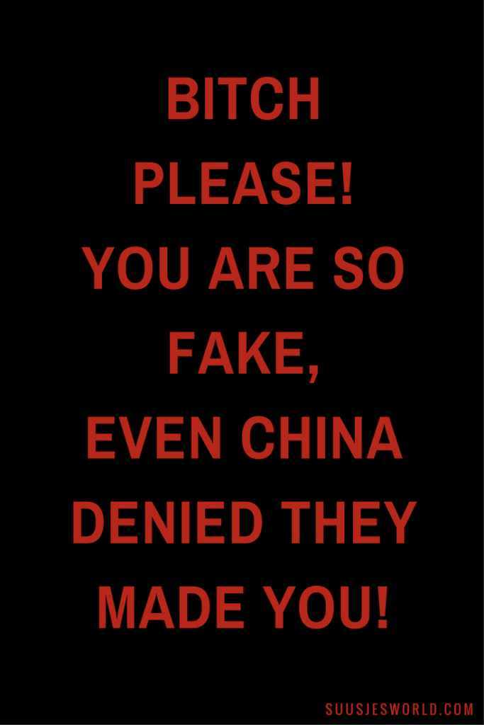 Bitch please! You are so fake, even China denied they made you!