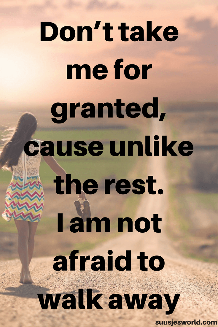 Don't take me for granted, cause unlike the rest. I am not afraid to walk away