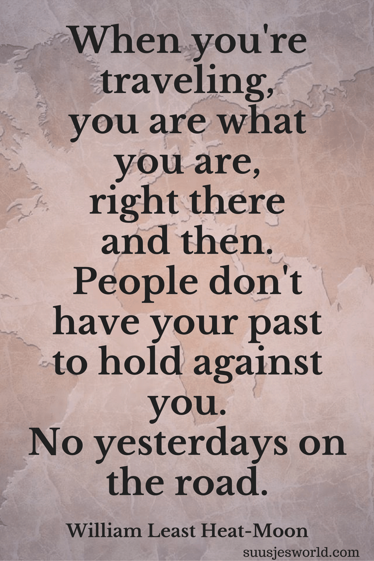When you're traveling, you are what you are, right there and then. People don't have your past to hold against you. No yesterdays on the road. William Least Heat-Moon Quotes, pinterest, nederland, suusjesworld, life quotes
