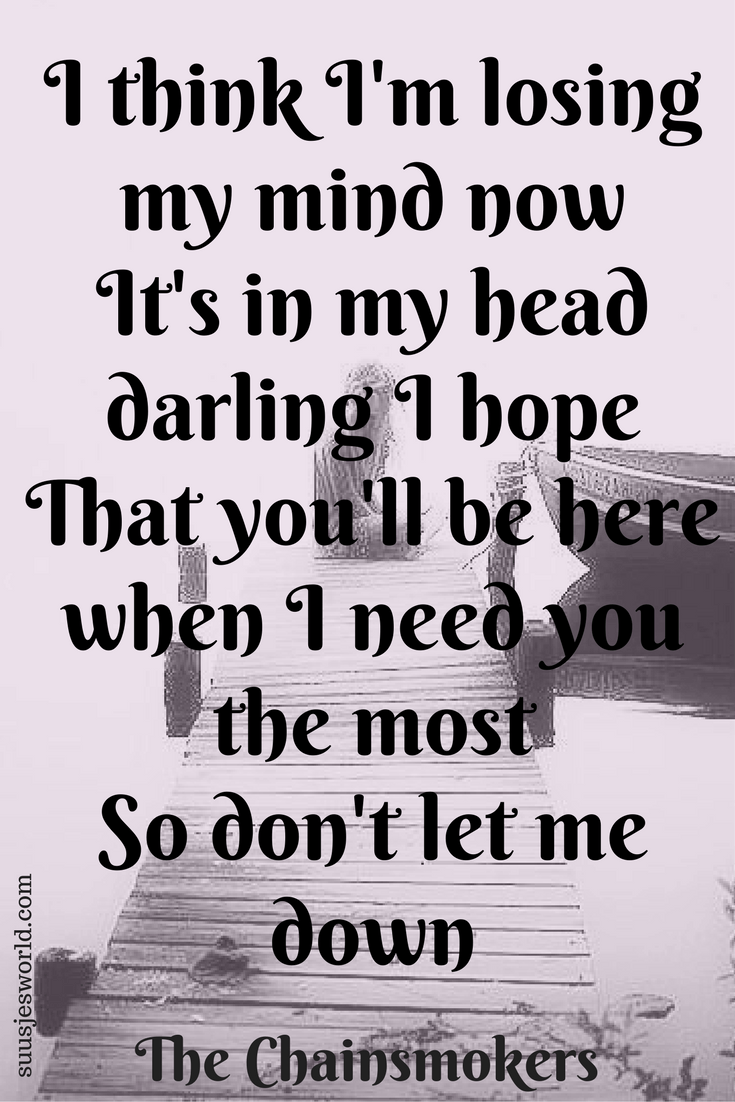 I think I'm losing my mind now It's in my head, darling I hope That you'll be here, when I need you the most So don't let me down. The Chainsmokers Quotes, pinterest, nederland, suusjesworld, life quotes, Lyrics