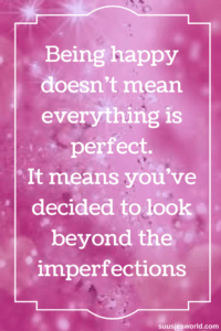 Being happy doesn't mean everything is perfect. It means you've decided to look beyond the imperfections