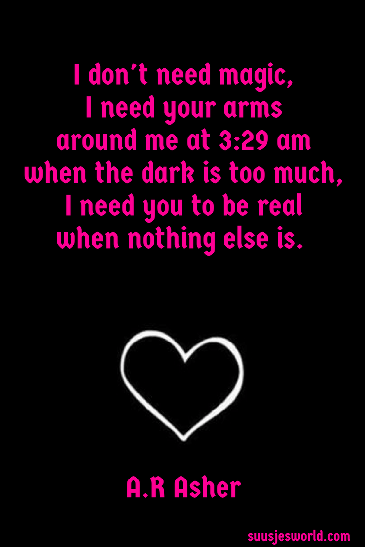 I don't need magic, I need your arms around me at 3:29 am when the dark is too much, I need you to be real when nothing else is. A.R Asher