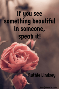 If you see something beautiful in someone, speak it! Ruthie Lindsey